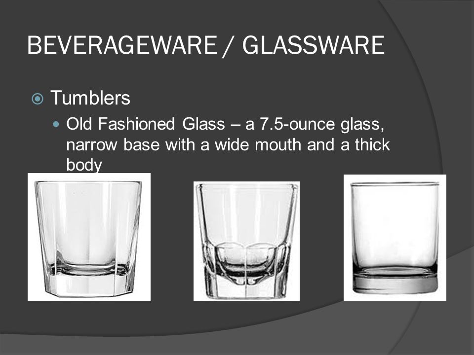 BEVERAGEWARE / GLASSWARE  Tumblers Old Fashioned Glass – a 7.5-ounce glass, narrow base with a wide mouth and a thick body