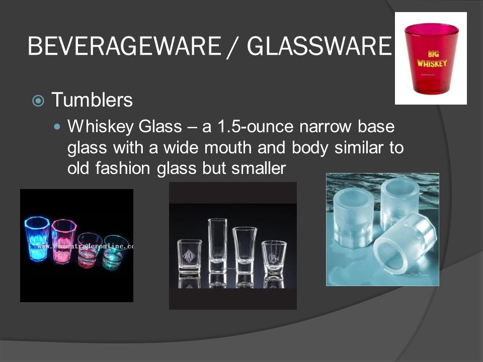 BEVERAGEWARE / GLASSWARE  Tumblers Whiskey Glass – a 1.5-ounce narrow base glass with a wide mouth and body similar to old fashion glass but smaller