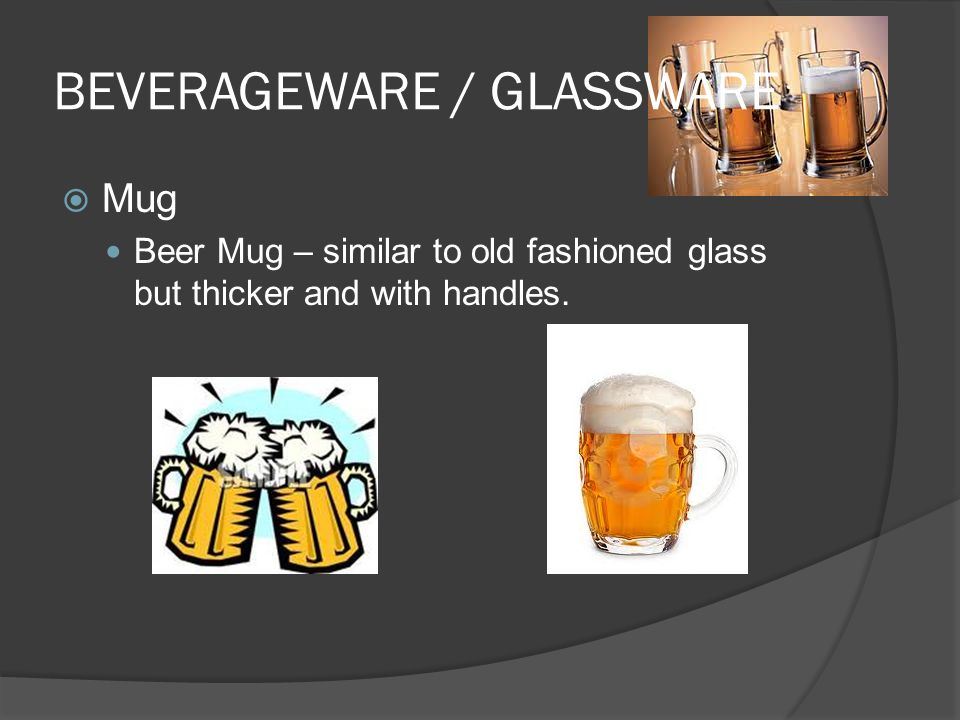 BEVERAGEWARE / GLASSWARE  Mug Beer Mug – similar to old fashioned glass but thicker and with handles.
