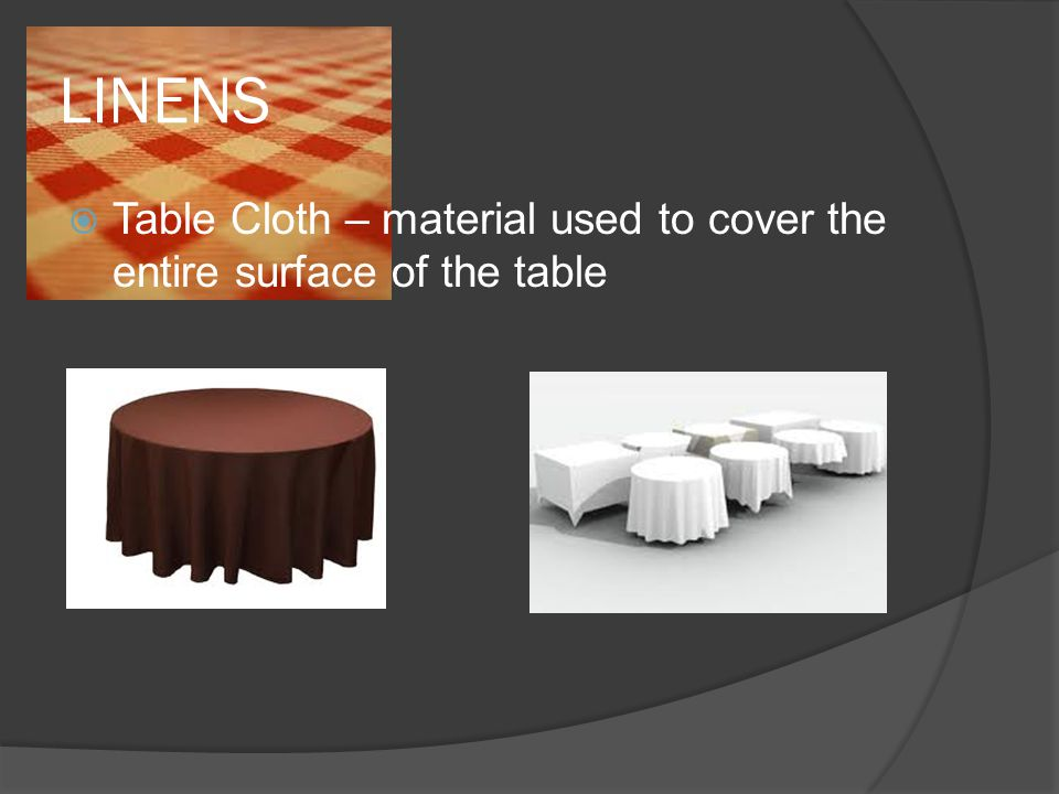 LINENS  Table Cloth – material used to cover the entire surface of the table