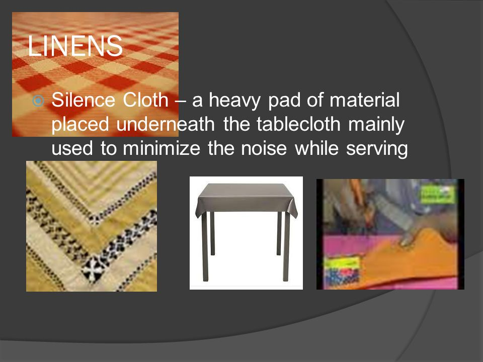 LINENS  Silence Cloth – a heavy pad of material placed underneath the tablecloth mainly used to minimize the noise while serving