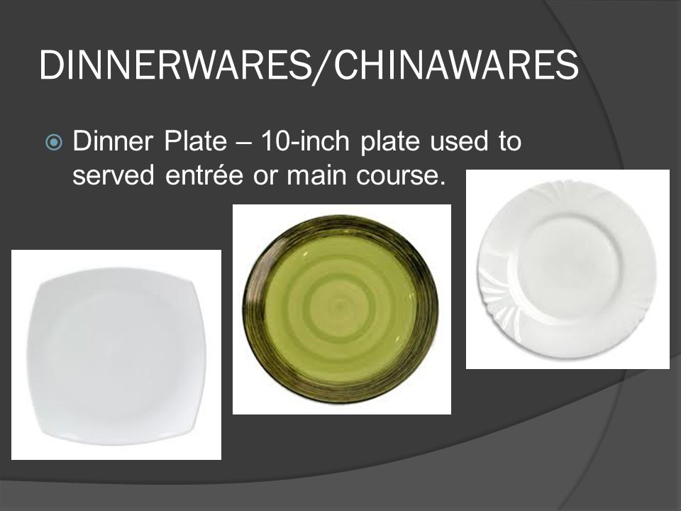 DINNERWARES/CHINAWARES  Dinner Plate – 10-inch plate used to served entrée or main course.