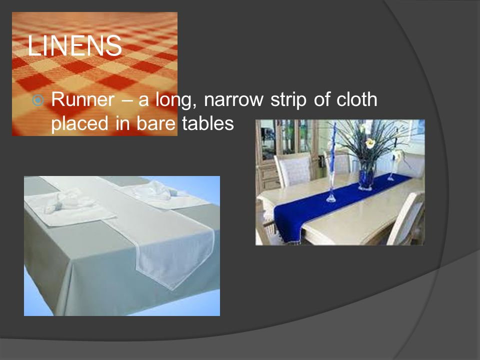 LINENS  Runner – a long, narrow strip of cloth placed in bare tables