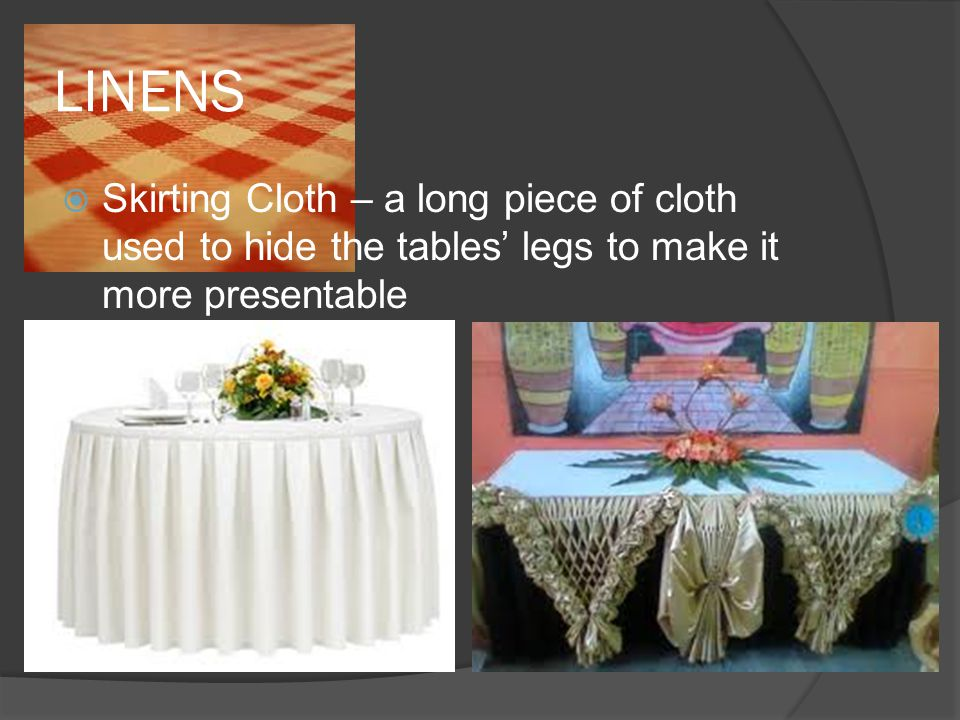 LINENS  Skirting Cloth – a long piece of cloth used to hide the tables' legs to make it more presentable