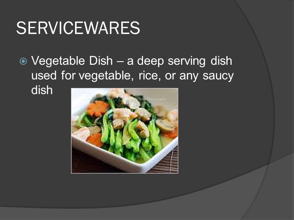 SERVICEWARES  Vegetable Dish – a deep serving dish used for vegetable, rice, or any saucy dish