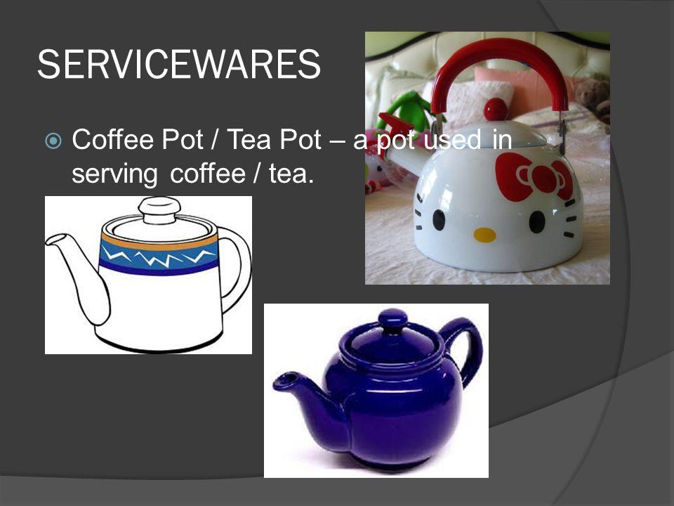 SERVICEWARES  Coffee Pot / Tea Pot – a pot used in serving coffee / tea.