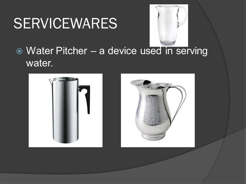 SERVICEWARES  Water Pitcher – a device used in serving water.