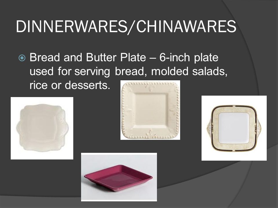DINNERWARES/CHINAWARES  Bread and Butter Plate – 6-inch plate used for serving bread, molded salads, rice or desserts.