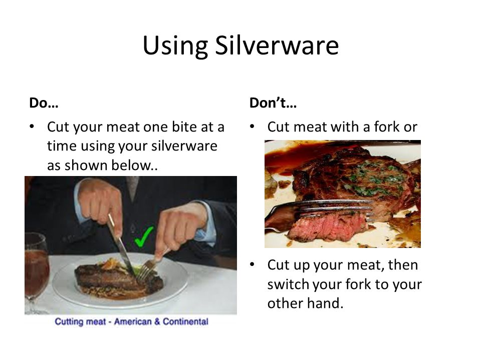 Using Silverware Do… Cut your meat one bite at a time using your silverware as shown below..