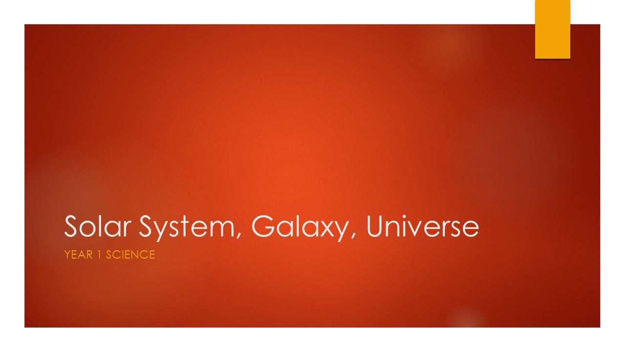 Solar System, Galaxy, Universe YEAR 1 SCIENCE