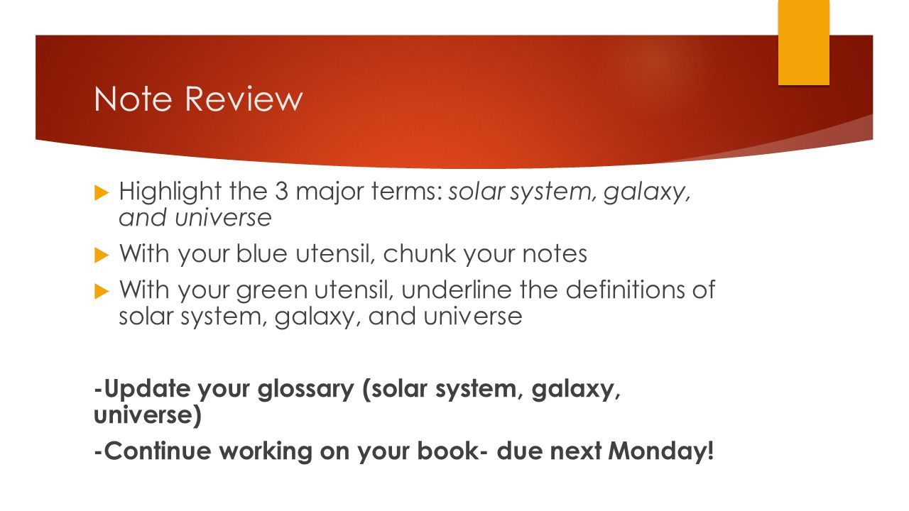 Note Review  Highlight the 3 major terms: solar system, galaxy, and universe  With your blue utensil, chunk your notes  With your green utensil, un
