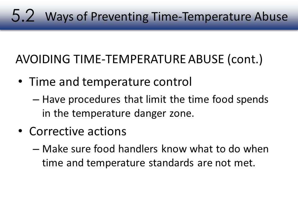 Time and temperature control – Have procedures that limit the time food spends in the temperature danger zone. Corrective actions – Make sure food han