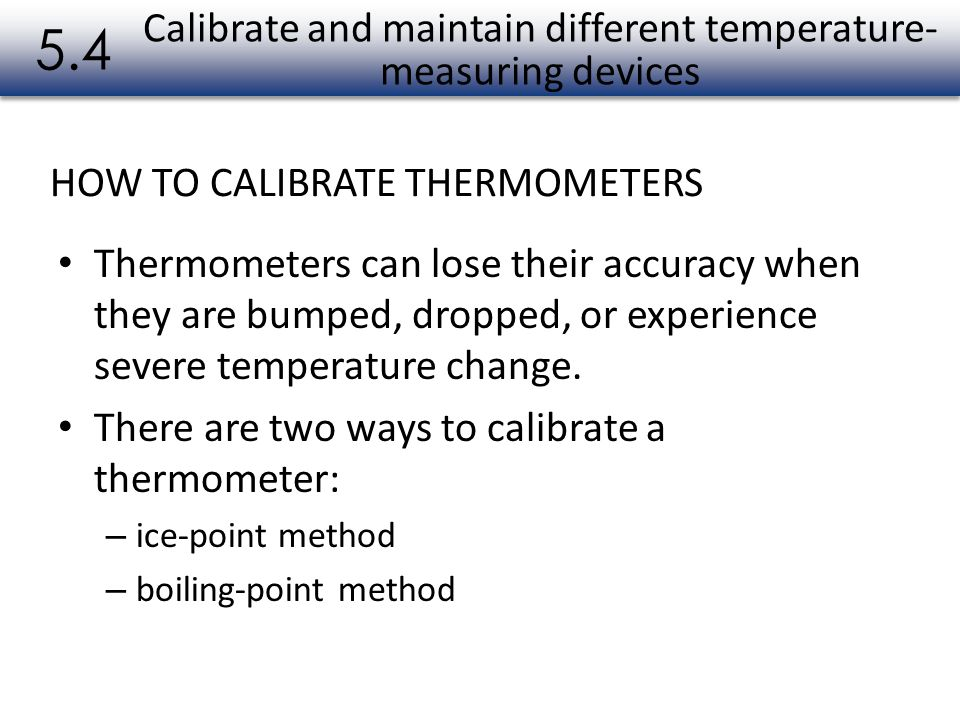 Calibrate and maintain different temperature- measuring devices Thermometers can lose their accuracy when they are bumped, dropped, or experience seve