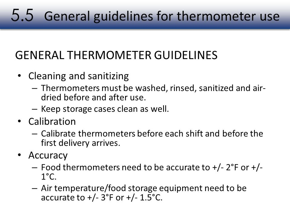 General guidelines for thermometer use Cleaning and sanitizing – Thermometers must be washed, rinsed, sanitized and air- dried before and after use. –