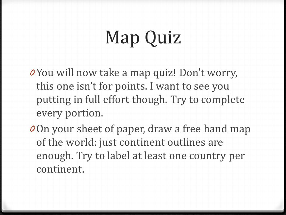 Map Quiz 0 You will now take a map quiz! Don't worry, this one isn't for points. I want to see you putting in full effort though. Try to complete ever