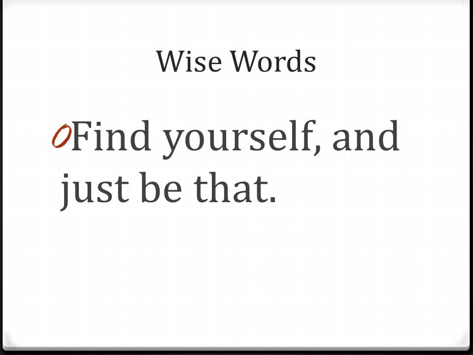 Wise Words 0 Find yourself, and just be that.