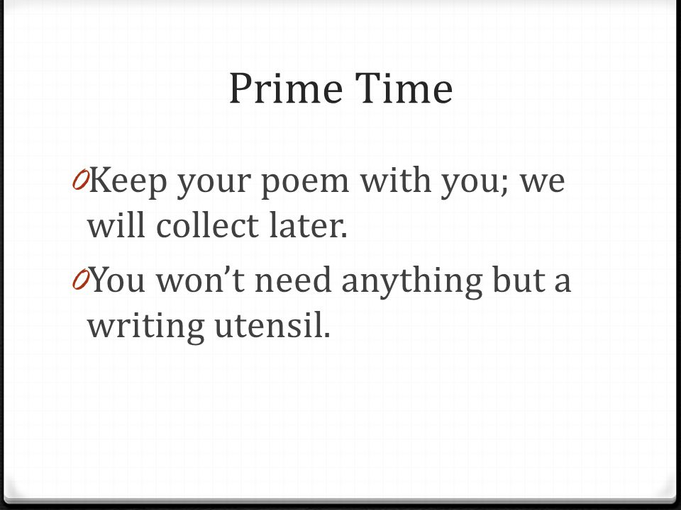 Prime Time 0 Keep your poem with you; we will collect later. 0 You won't need anything but a writing utensil.