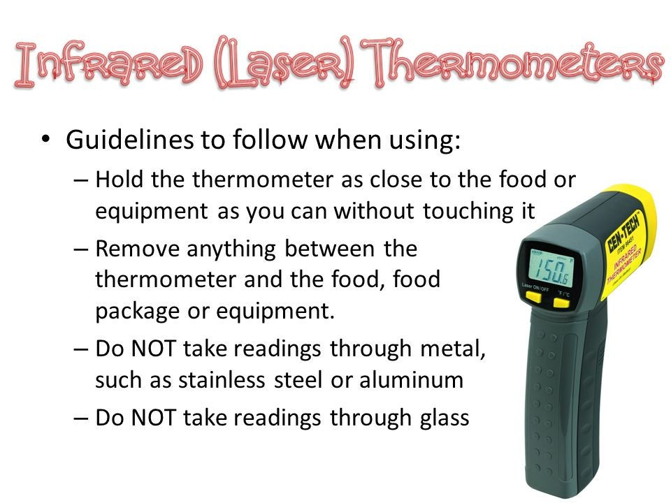 Guidelines to follow when using: – Hold the thermometer as close to the food or equipment as you can without touching it – Remove anything between the