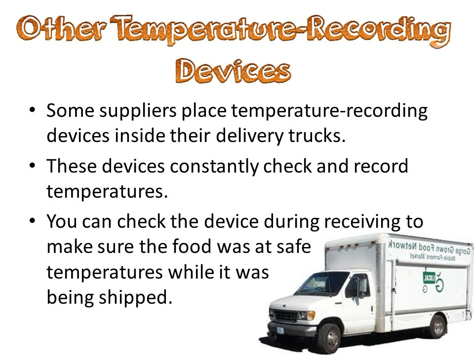 Some suppliers place temperature-recording devices inside their delivery trucks. These devices constantly check and record temperatures. You can check