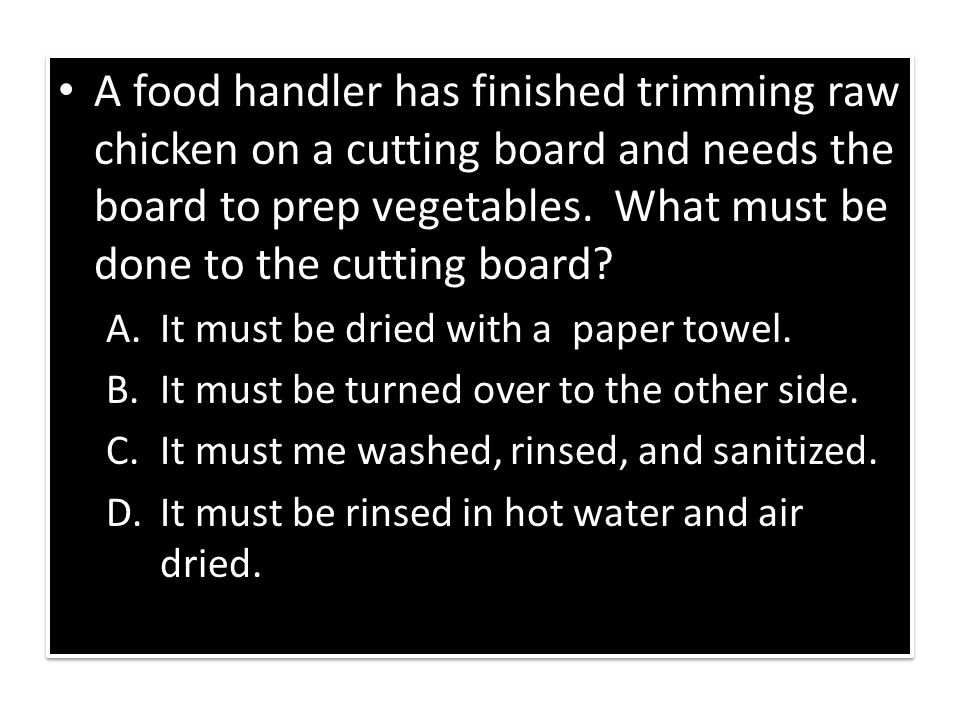 A food handler has finished trimming raw chicken on a cutting board and needs the board to prep vegetables. What must be done to the cutting board? A.