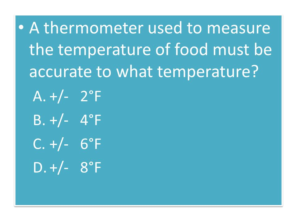 A thermometer used to measure the temperature of food must be accurate to what temperature? A.+/- 2°F B.+/- 4°F C.+/- 6°F D.+/- 8°F A thermometer used
