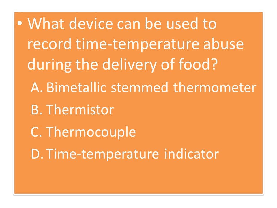 What device can be used to record time-temperature abuse during the delivery of food? A.Bimetallic stemmed thermometer B.Thermistor C.Thermocouple D.T
