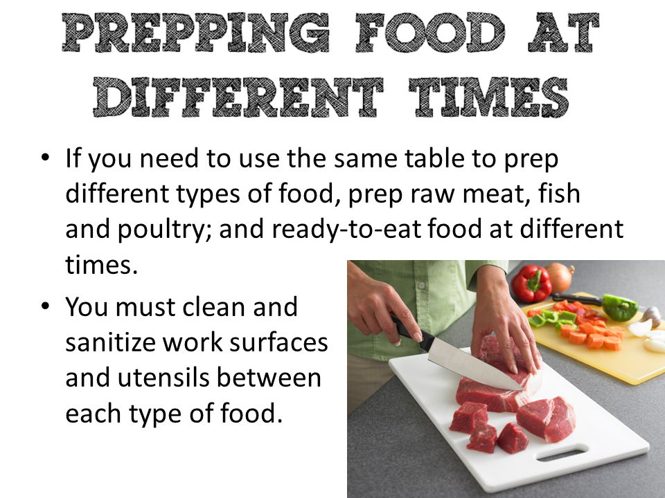 If you need to use the same table to prep different types of food, prep raw meat, fish and poultry; and ready-to-eat food at different times. You must
