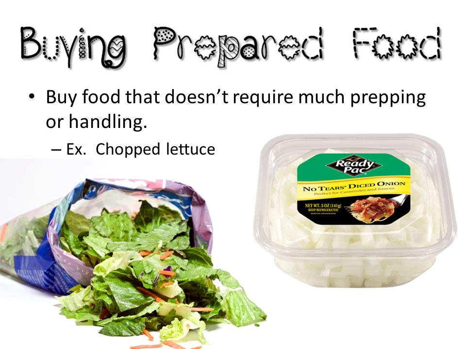 Buy food that doesn't require much prepping or handling. – Ex. Chopped lettuce