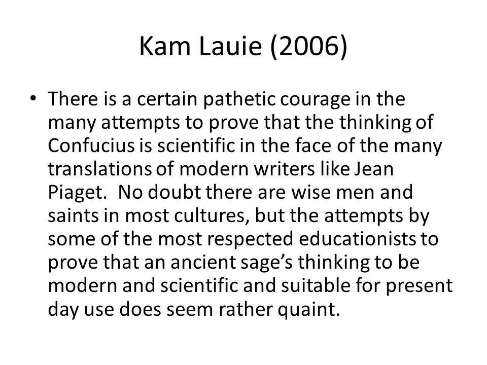 Kam Lauie (2006) There is a certain pathetic courage in the many attempts to prove that the thinking of Confucius is scientific in the face of the many translations of modern writers like Jean Piaget.