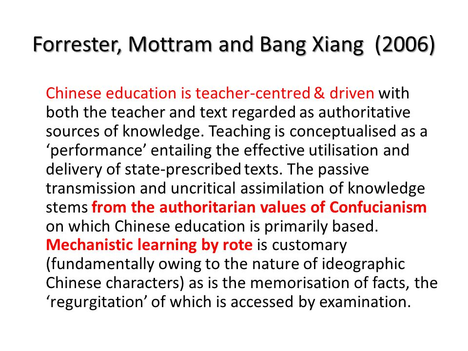 Forrester, Mottram and Bang Xiang (2006) Chinese education is teacher-centred & driven with both the teacher and text regarded as authoritative sources of knowledge.
