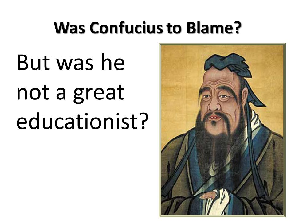Was Confucius to Blame But was he not a great educationist