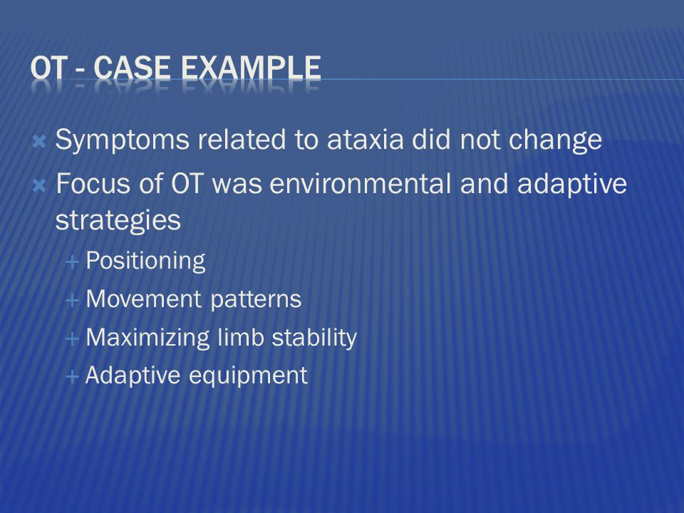  Symptoms related to ataxia did not change  Focus of OT was environmental and adaptive strategies  Positioning  Movement patterns  Maximizing limb stability  Adaptive equipment