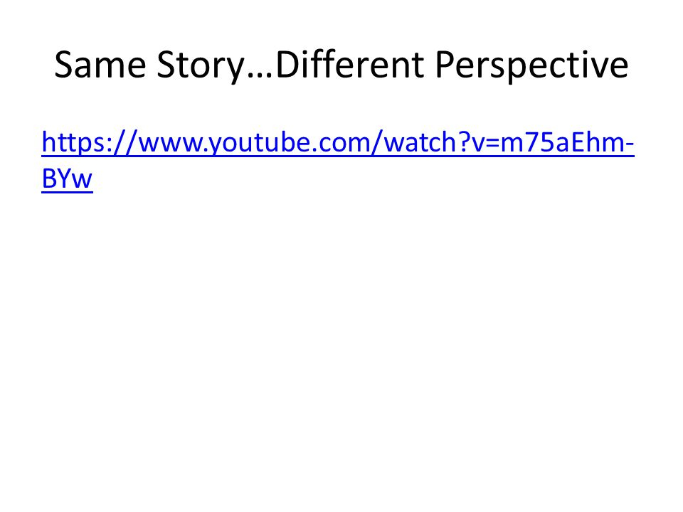 Same Story…Different Perspective https://www.youtube.com/watch v=m75aEhm- BYw