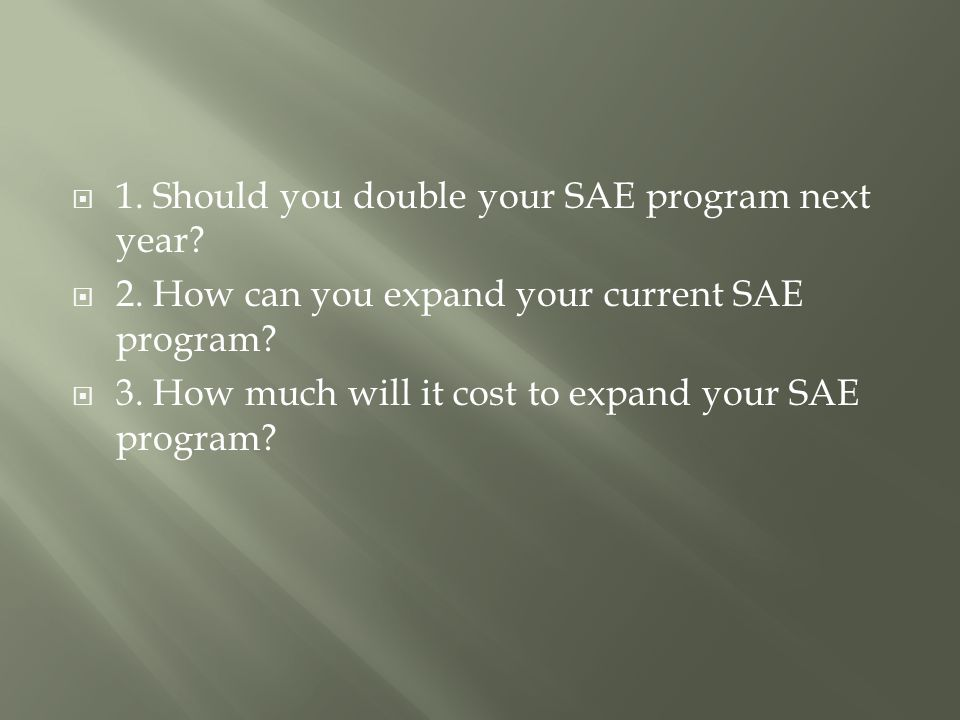  1. Should you double your SAE program next year.
