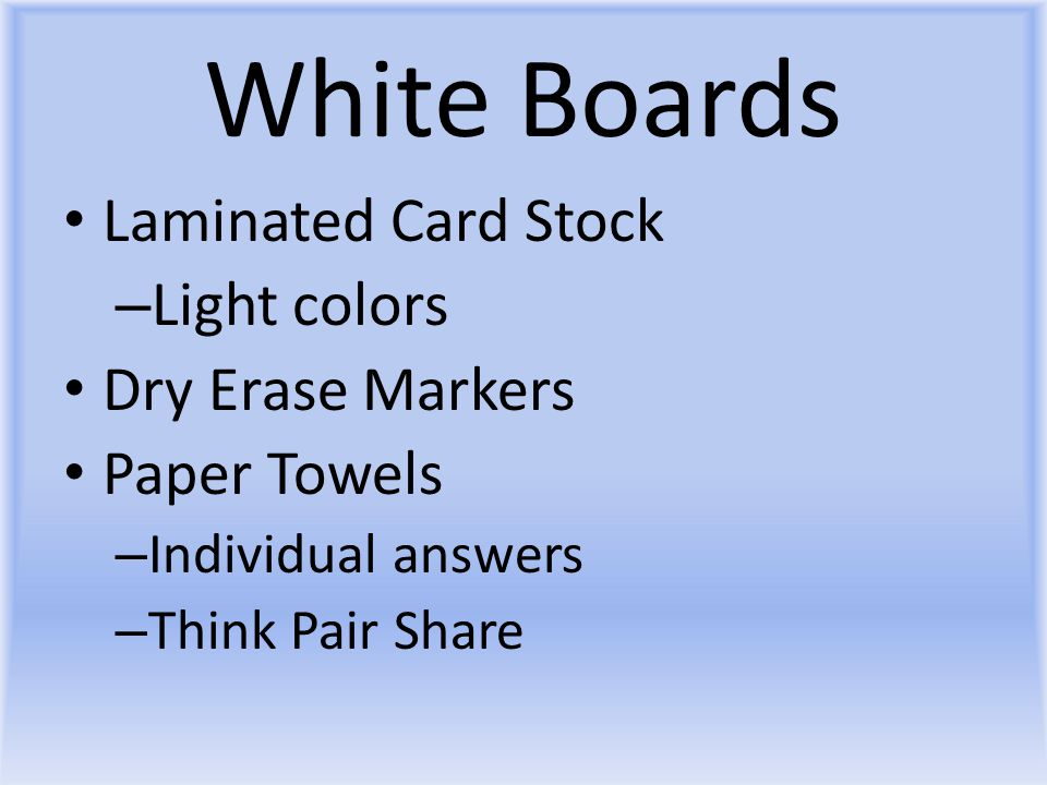 White Boards Laminated Card Stock – Light colors Dry Erase Markers Paper Towels – Individual answers – Think Pair Share