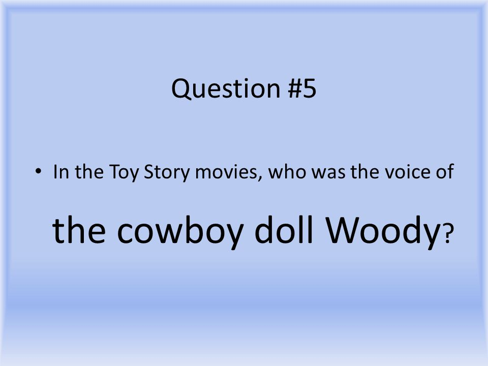 Question #5 In the Toy Story movies, who was the voice of the cowboy doll Woody