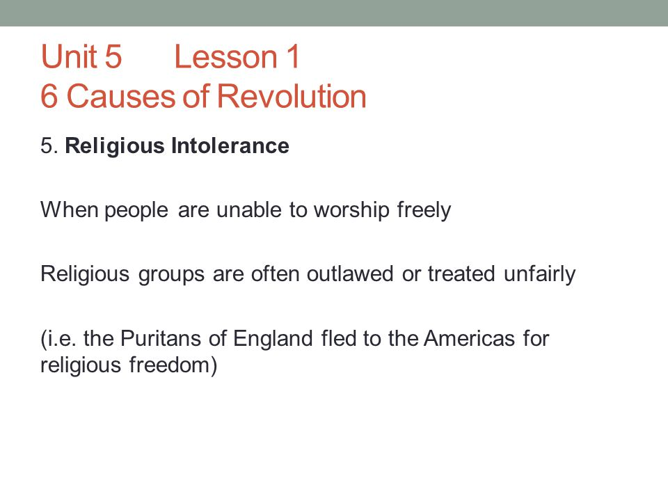 Unit 5Lesson 1 6 Causes of Revolution 5. Religious Intolerance When people are unable to worship freely Religious groups are often outlawed or treated
