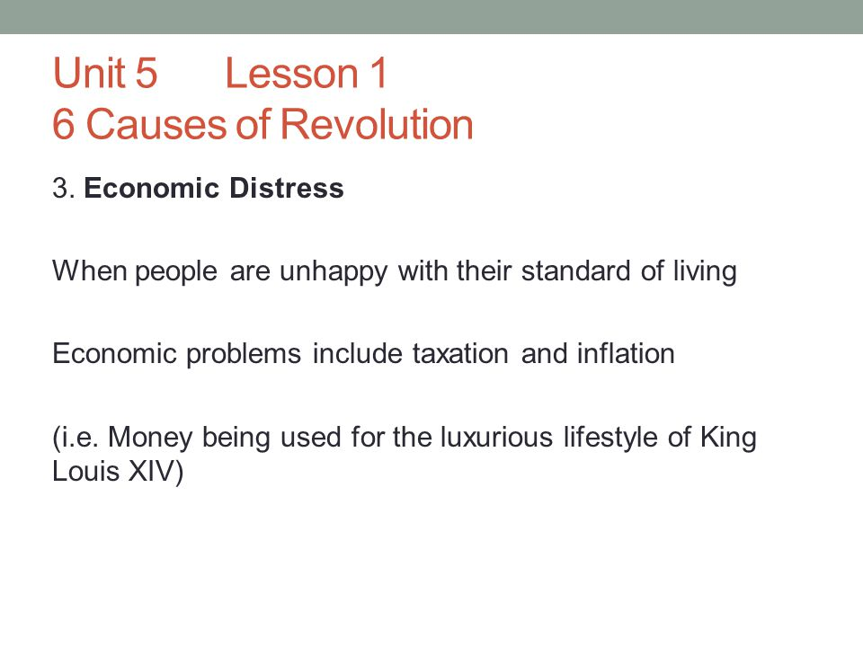 Unit 5Lesson 1 6 Causes of Revolution 3. Economic Distress When people are unhappy with their standard of living Economic problems include taxation an