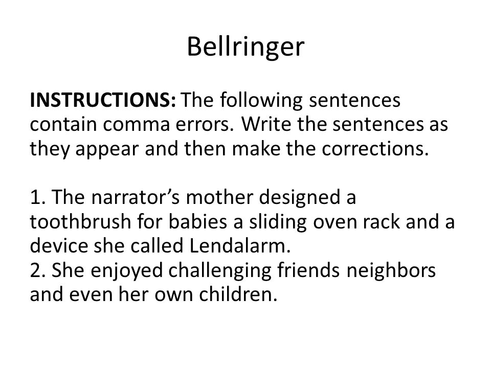 Bellringer INSTRUCTIONS: The following sentences contain comma errors. Write the sentences as they appear and then make the corrections. 1. The narrat