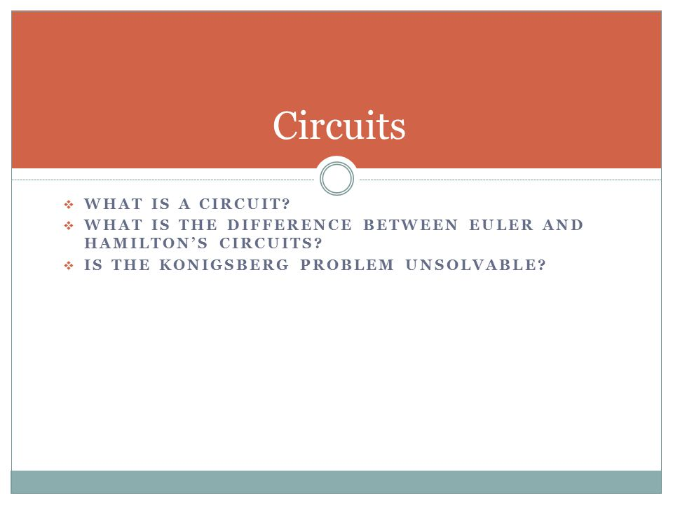  WHAT IS A CIRCUIT.  WHAT IS THE DIFFERENCE BETWEEN EULER AND HAMILTON'S CIRCUITS.