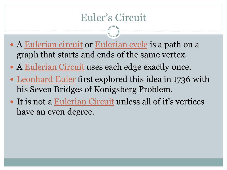 Euler's Circuit A Eulerian circuit or Eulerian cycle is a path on a graph that starts and ends of the same vertex. A Eulerian Circuit uses each edge e