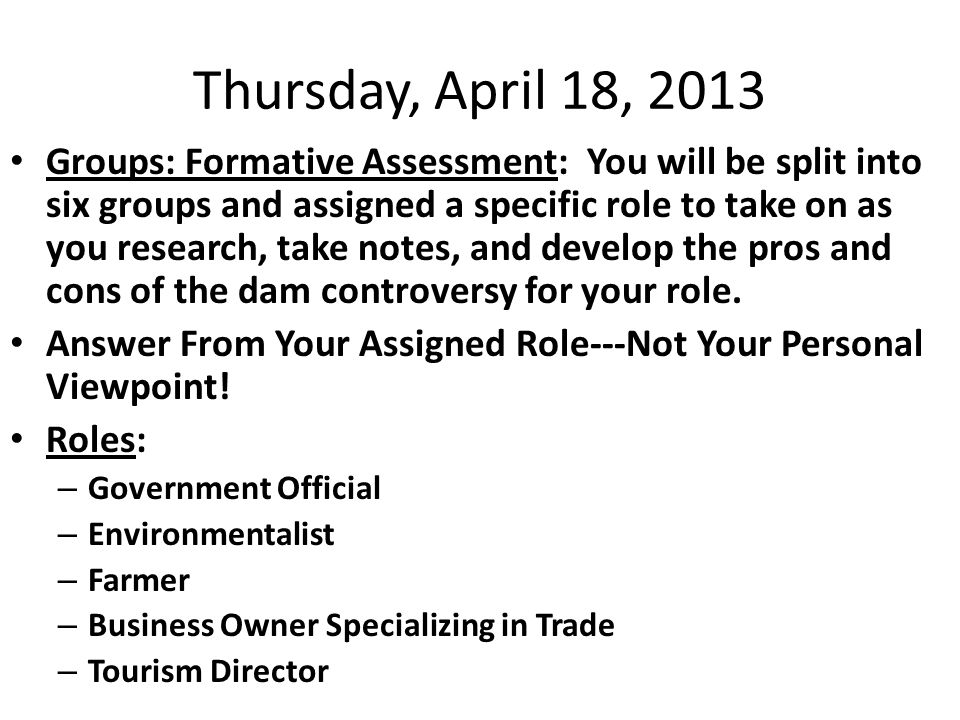 Thursday, April 18, 2013 Groups: Formative Assessment: You will be split into six groups and assigned a specific role to take on as you research, take notes, and develop the pros and cons of the dam controversy for your role.