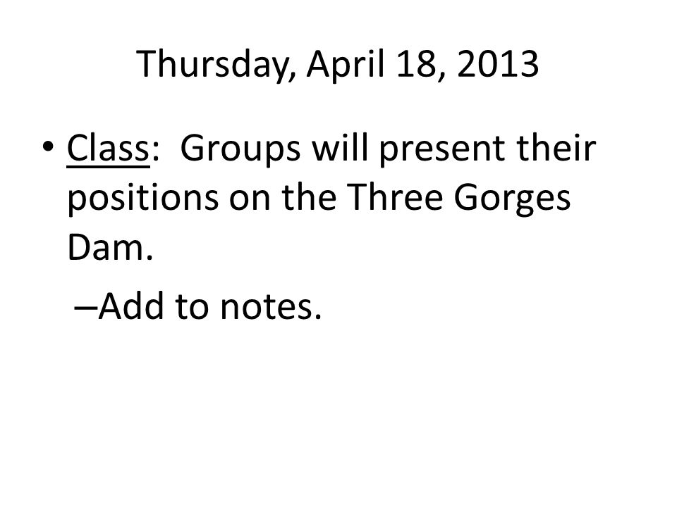 Thursday, April 18, 2013 Class: Groups will present their positions on the Three Gorges Dam.