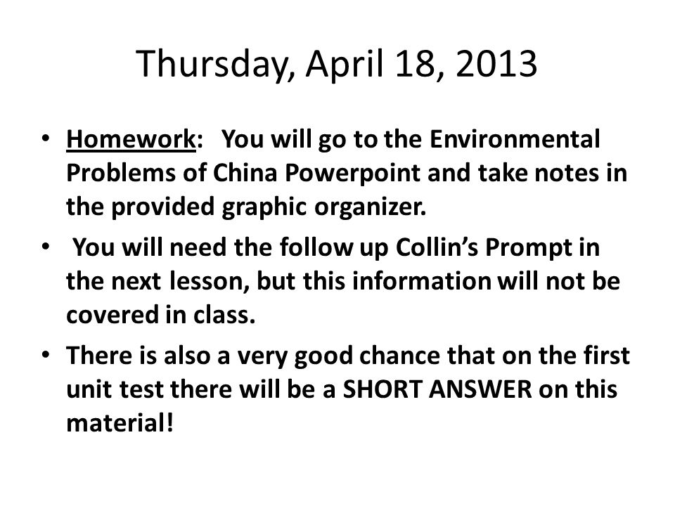 Thursday, April 18, 2013 Homework: You will go to the Environmental Problems of China Powerpoint and take notes in the provided graphic organizer.