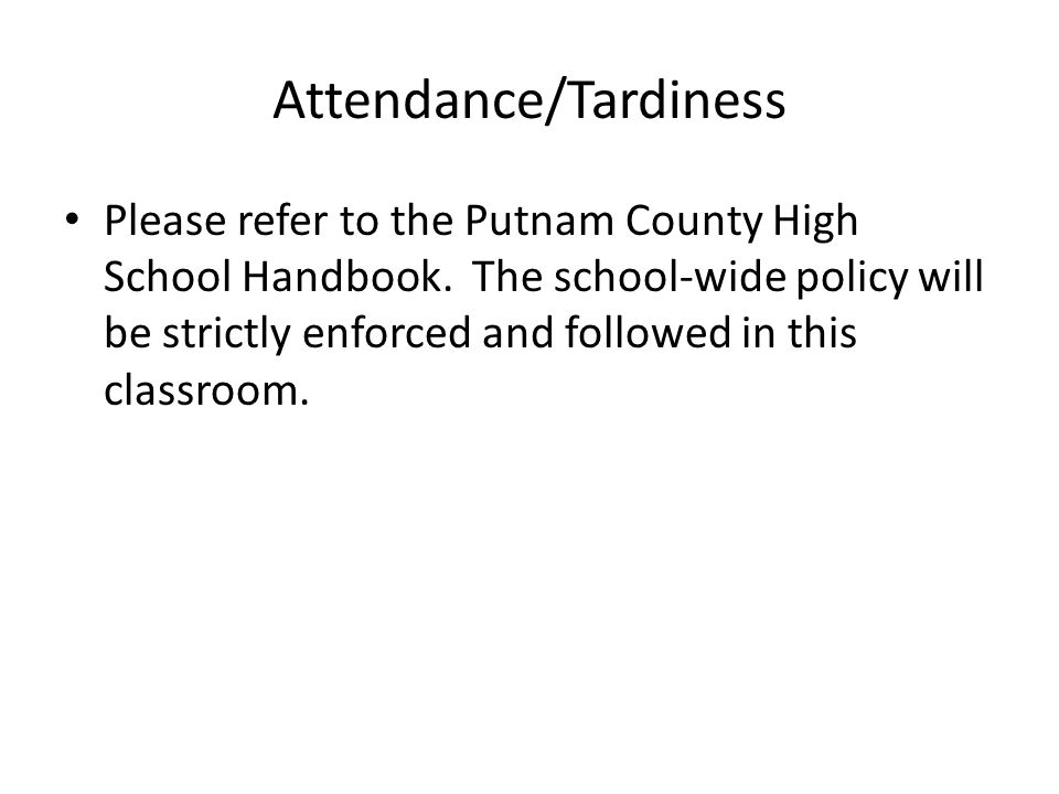 Attendance/Tardiness Please refer to the Putnam County High School Handbook.