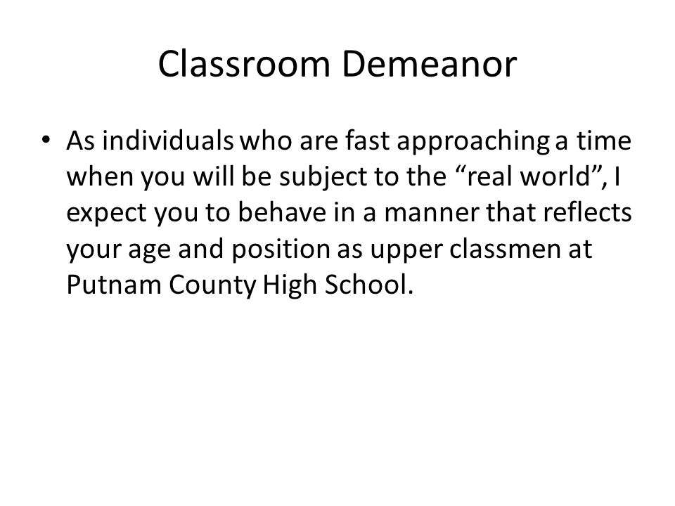Classroom Demeanor As individuals who are fast approaching a time when you will be subject to the real world , I expect you to behave in a manner that reflects your age and position as upper classmen at Putnam County High School.