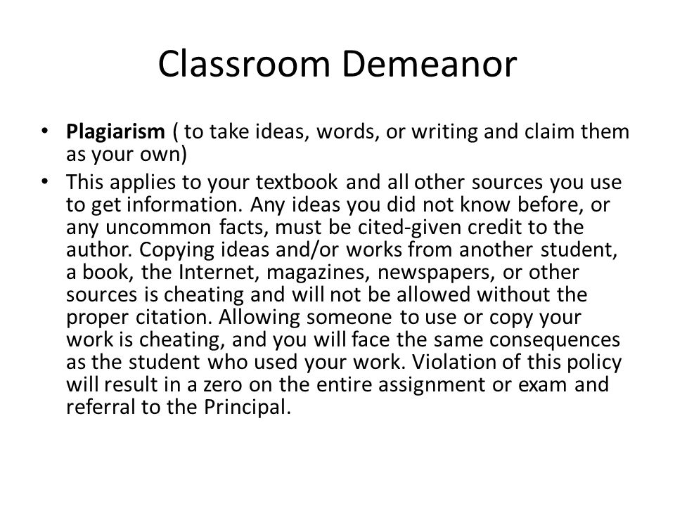 Classroom Demeanor Plagiarism ( to take ideas, words, or writing and claim them as your own) This applies to your textbook and all other sources you use to get information.