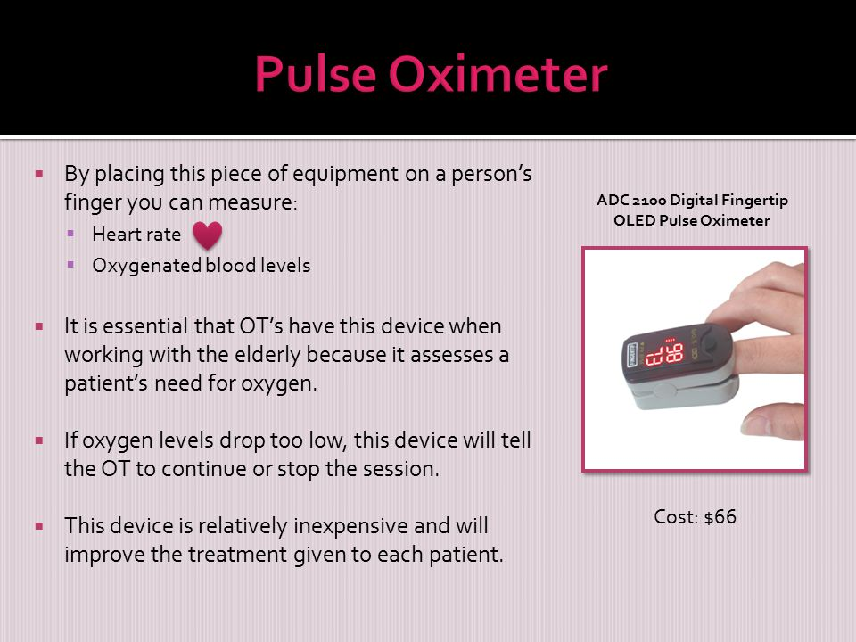 By placing this piece of equipment on a person's finger you can measure:  Heart rate  Oxygenated blood levels  It is essential that OT's have this device when working with the elderly because it assesses a patient's need for oxygen.