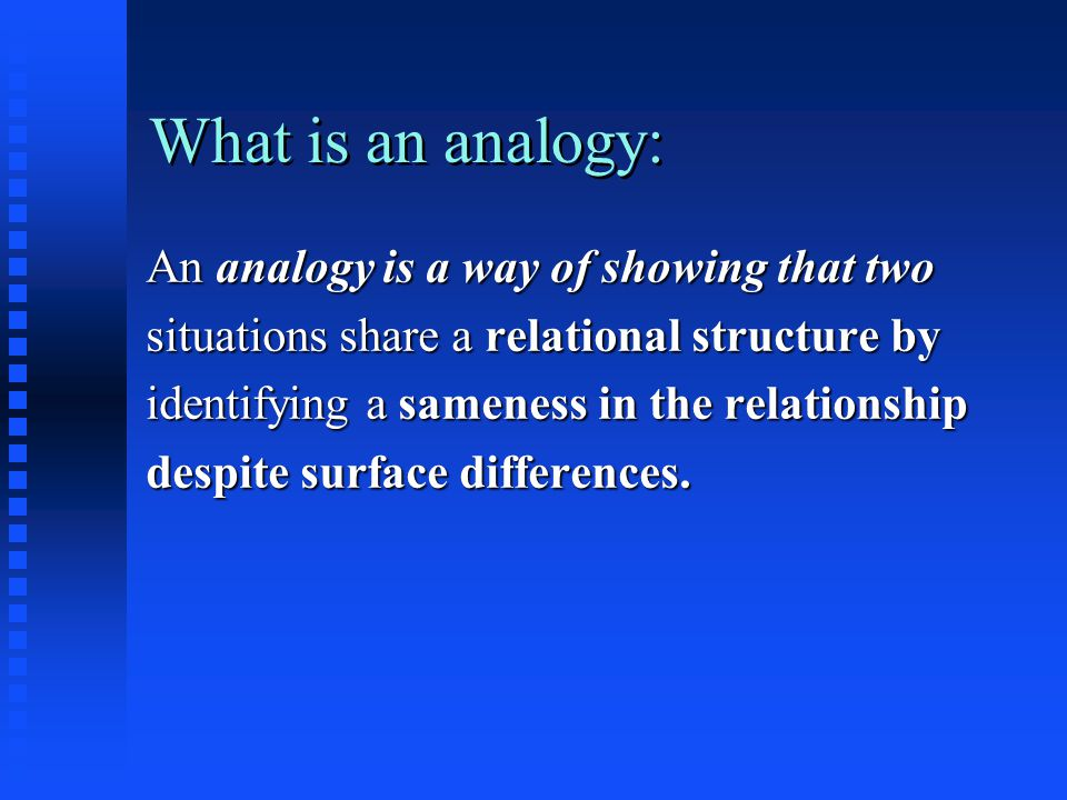 What is an analogy: An analogy is a way of showing that two situations share a relational structure by identifying a sameness in the relationship despite surface differences.