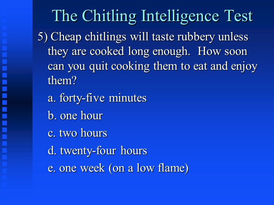 The Chitling Intelligence Test 5) Cheap chitlings will taste rubbery unless they are cooked long enough.